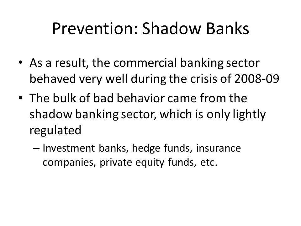 Prevention: Shadow Banks As a result, the commercial banking sector behaved very well during the crisis of 2008-09 The bulk of bad behavior came from the shadow banking sector, which is only lightly regulated – Investment banks, hedge funds, insurance companies, private equity funds, etc.