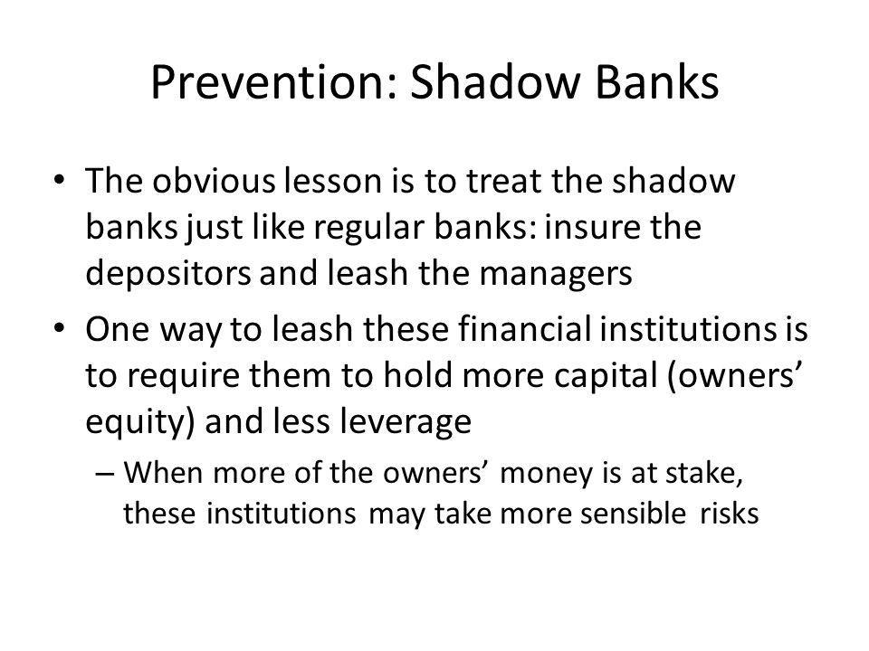 Prevention: Shadow Banks The obvious lesson is to treat the shadow banks just like regular banks: insure the depositors and leash the managers One way to leash these financial institutions is to require them to hold more capital (owners equity) and less leverage – When more of the owners money is at stake, these institutions may take more sensible risks