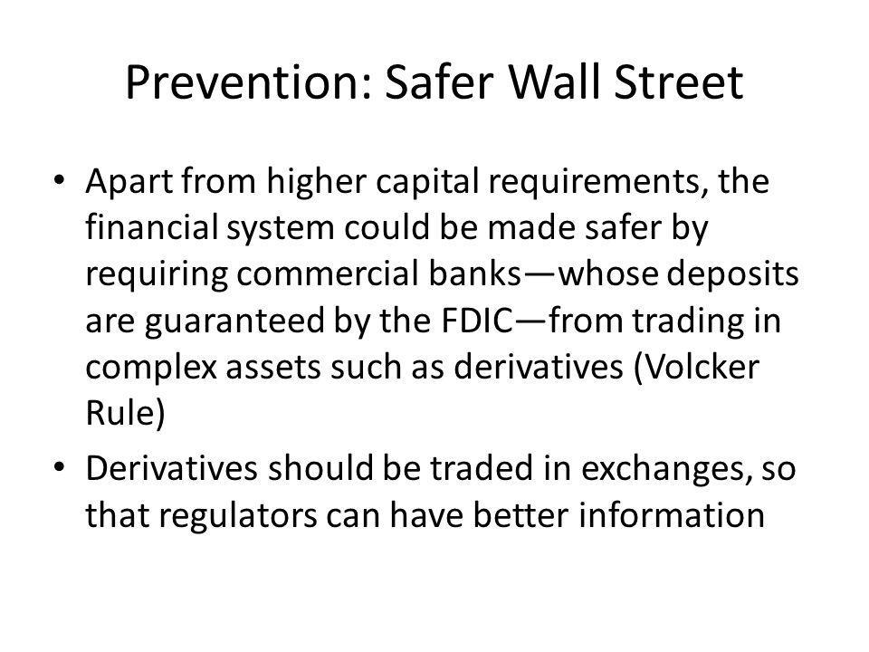 Prevention: Safer Wall Street Apart from higher capital requirements, the financial system could be made safer by requiring commercial bankswhose deposits are guaranteed by the FDICfrom trading in complex assets such as derivatives (Volcker Rule) Derivatives should be traded in exchanges, so that regulators can have better information