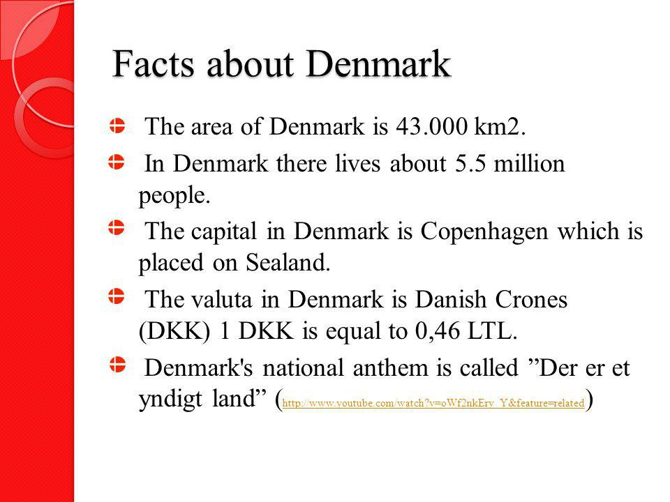 Facts about Denmark The area of Denmark is 43.000 km2. In Denmark there lives about 5.5 million people. The capital in Denmark is Copenhagen which is