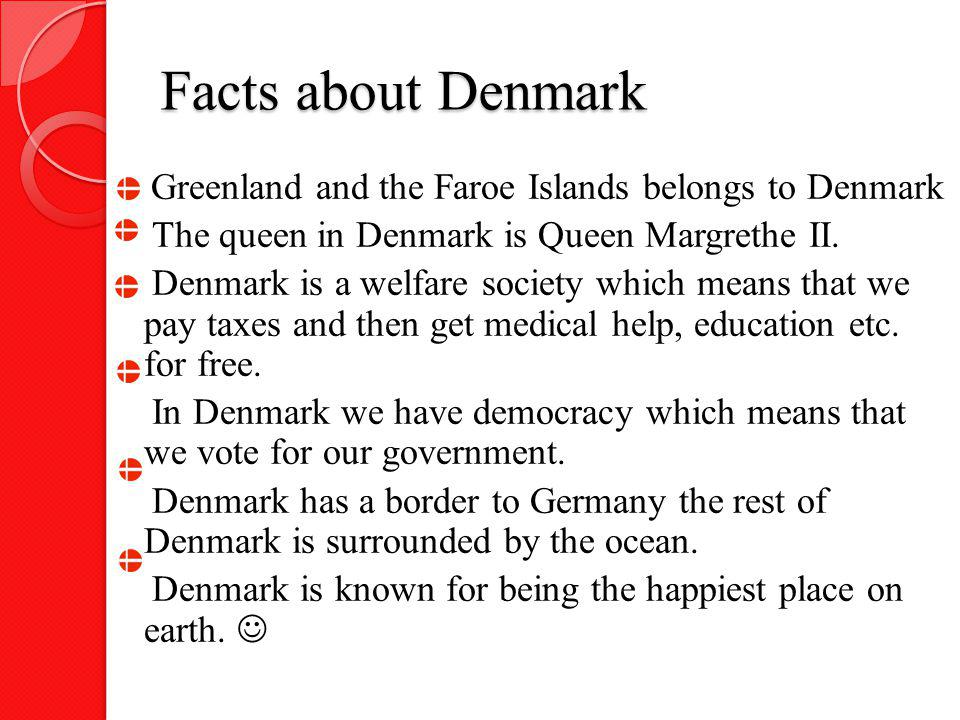 Facts about Denmark Greenland and the Faroe Islands belongs to Denmark The queen in Denmark is Queen Margrethe II. Denmark is a welfare society which