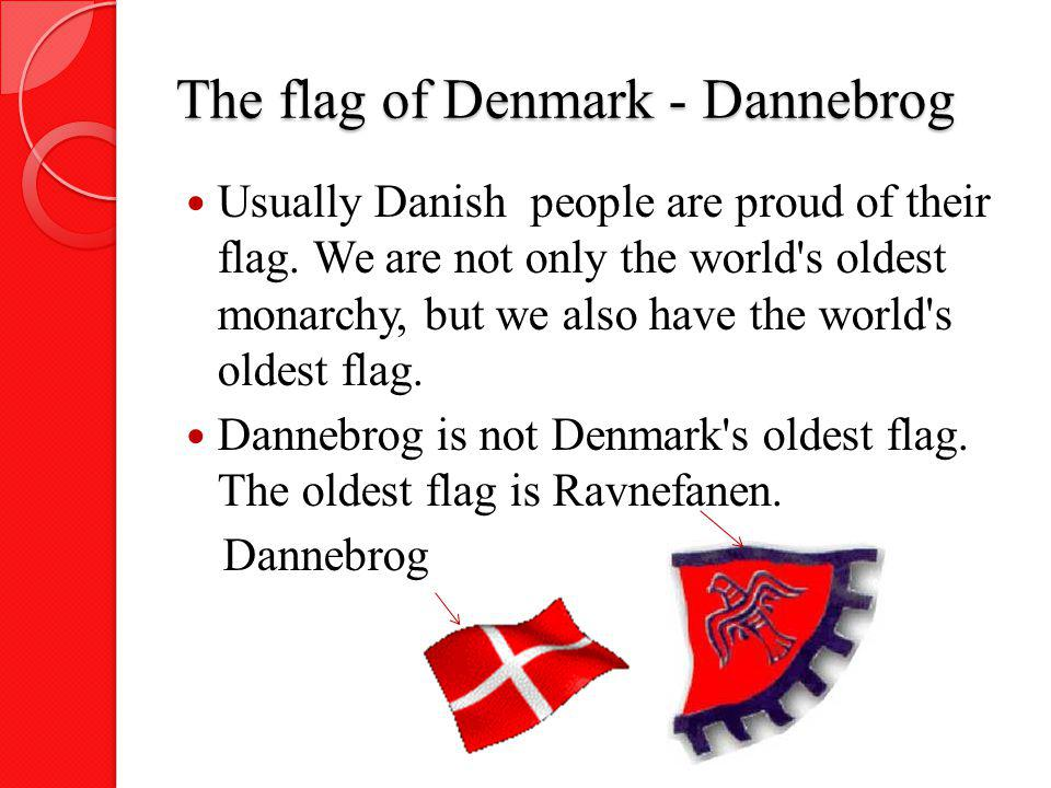 The flag of Denmark - Dannebrog Usually Danish people are proud of their flag. We are not only the world's oldest monarchy, but we also have the world