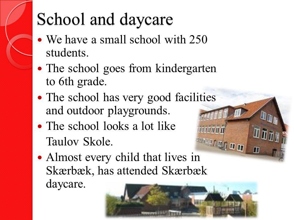 School and daycare We have a small school with 250 students. The school goes from kindergarten to 6th grade. The school has very good facilities and o