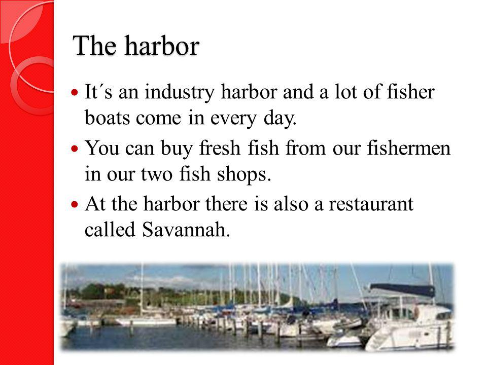 The harbor It´s an industry harbor and a lot of fisher boats come in every day. You can buy fresh fish from our fishermen in our two fish shops. At th