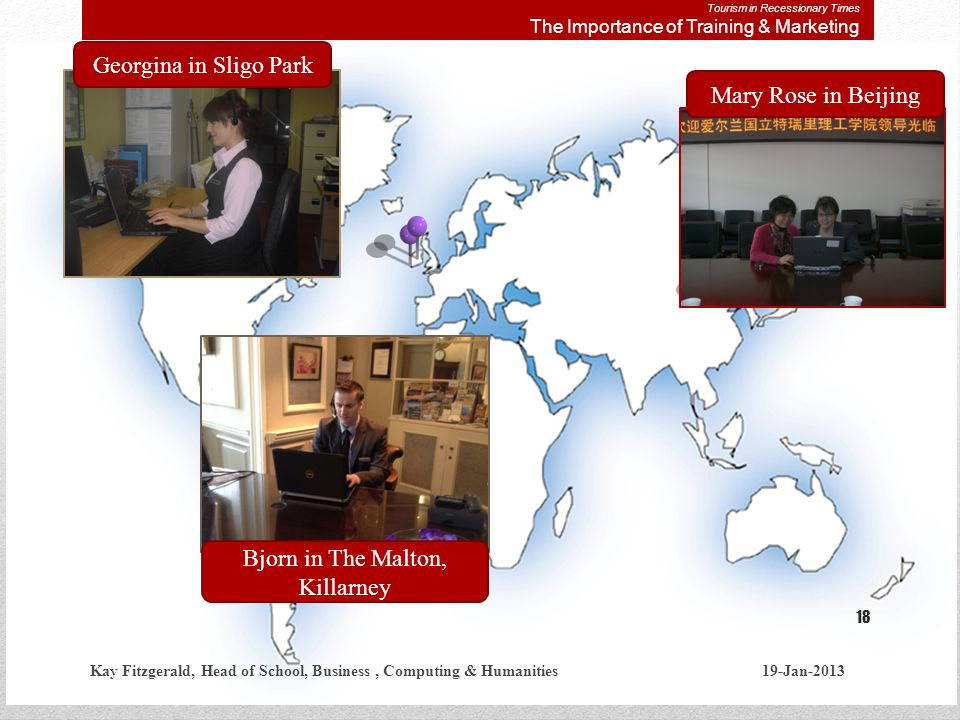Mary Rose in BeijingGeorgina in Sligo Park Bjorn in The Malton, Killarney Kay Fitzgerald, Head of School, Business, Computing & Humanities 19-Jan-2013 18 Tourism in Recessionary Times The Importance of Training & Marketing