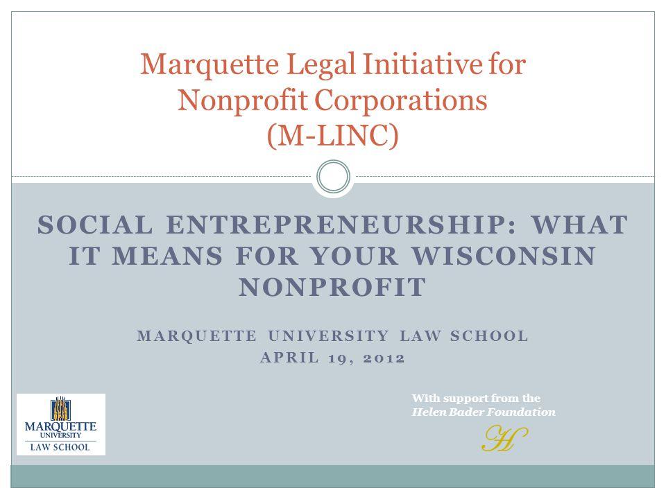 SOCIAL ENTREPRENEURSHIP: WHAT IT MEANS FOR YOUR WISCONSIN NONPROFIT MARQUETTE UNIVERSITY LAW SCHOOL APRIL 19, 2012 Marquette Legal Initiative for Nonp