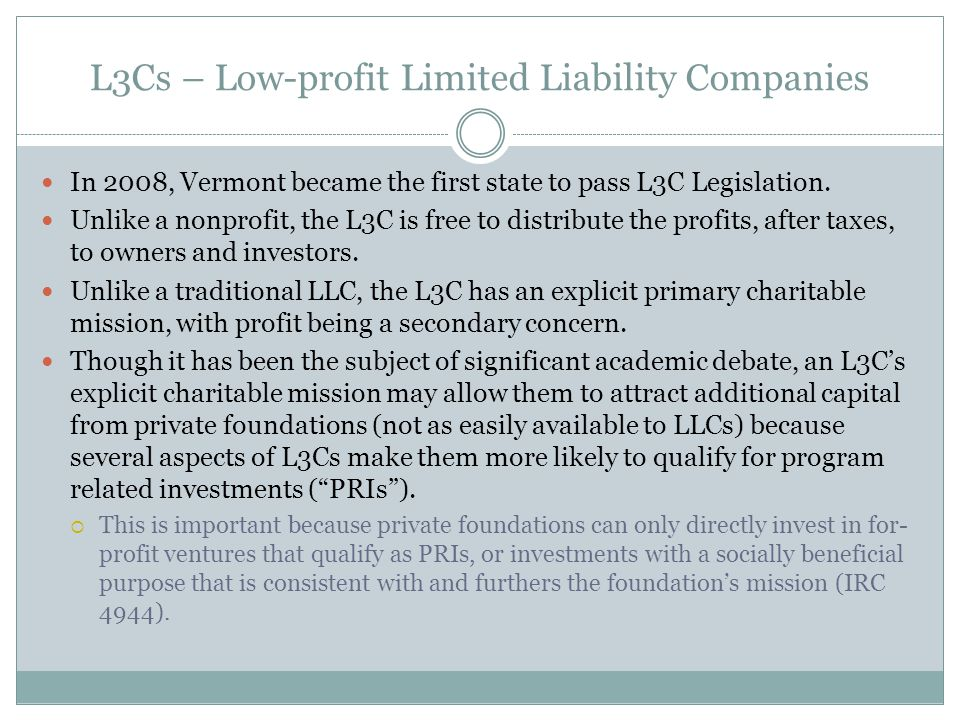 L3Cs – Low-profit Limited Liability Companies In 2008, Vermont became the first state to pass L3C Legislation. Unlike a nonprofit, the L3C is free to