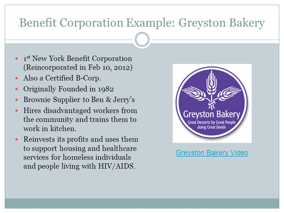 Benefit Corporation Example: Greyston Bakery 1 st New York Benefit Corporation (Reincorporated in Feb 10, 2012) Also a Certified B-Corp.