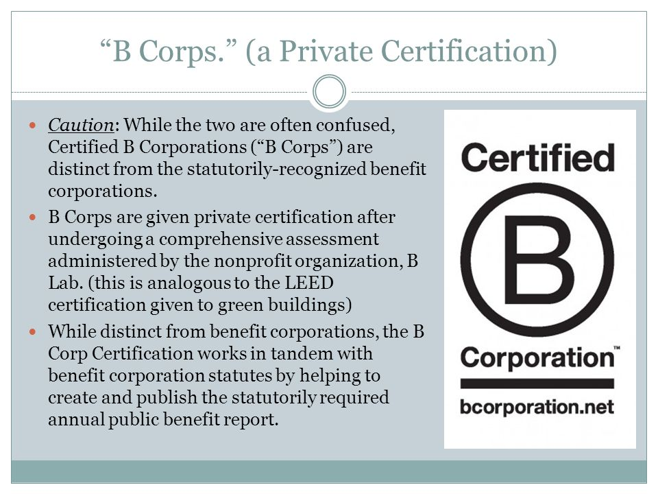 B Corps. (a Private Certification) Caution: While the two are often confused, Certified B Corporations (B Corps) are distinct from the statutorily-rec