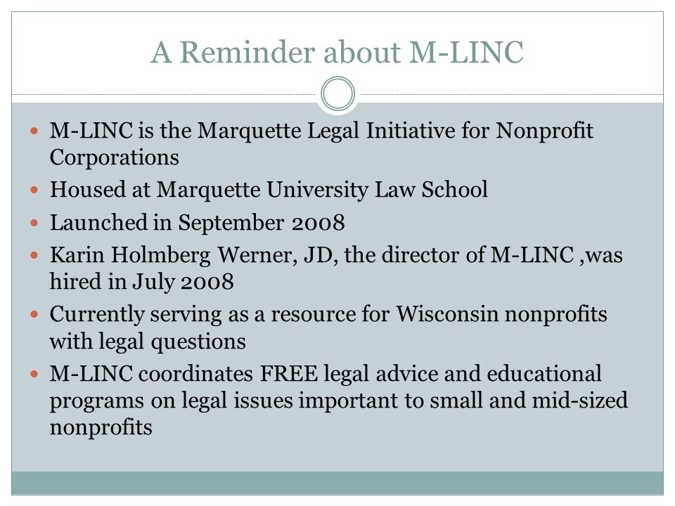 A Reminder about M-LINC M-LINC is the Marquette Legal Initiative for Nonprofit Corporations Housed at Marquette University Law School Launched in Sept
