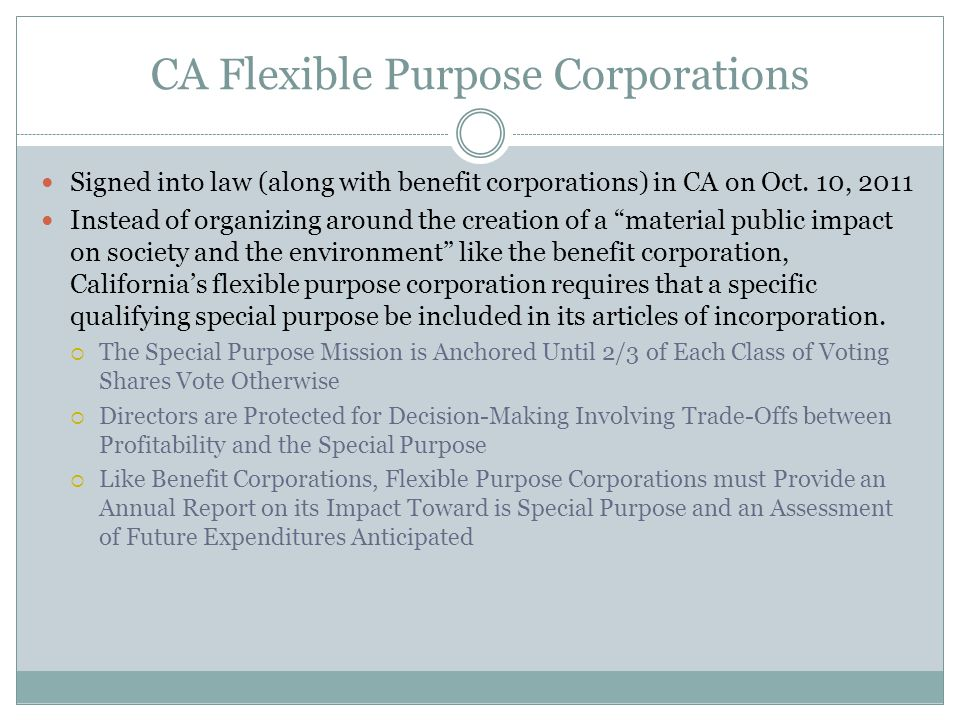 CA Flexible Purpose Corporations Signed into law (along with benefit corporations) in CA on Oct. 10, 2011 Instead of organizing around the creation of