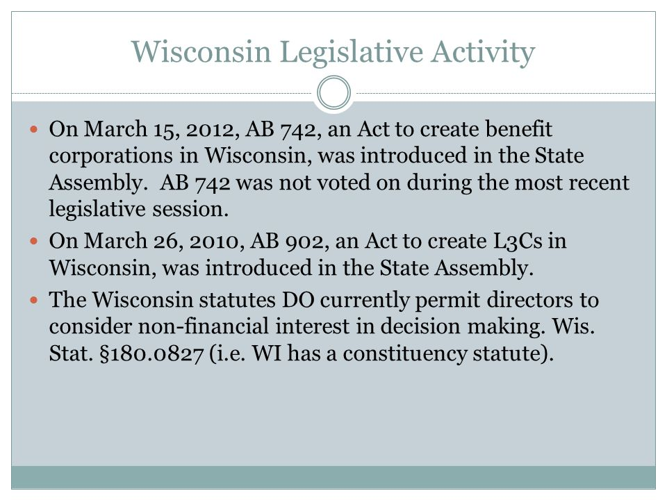 Wisconsin Legislative Activity On March 15, 2012, AB 742, an Act to create benefit corporations in Wisconsin, was introduced in the State Assembly. AB
