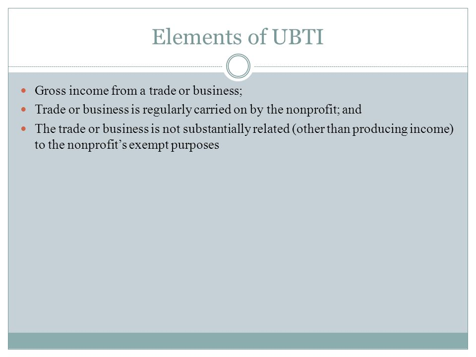Elements of UBTI Gross income from a trade or business; Trade or business is regularly carried on by the nonprofit; and The trade or business is not substantially related (other than producing income) to the nonprofits exempt purposes
