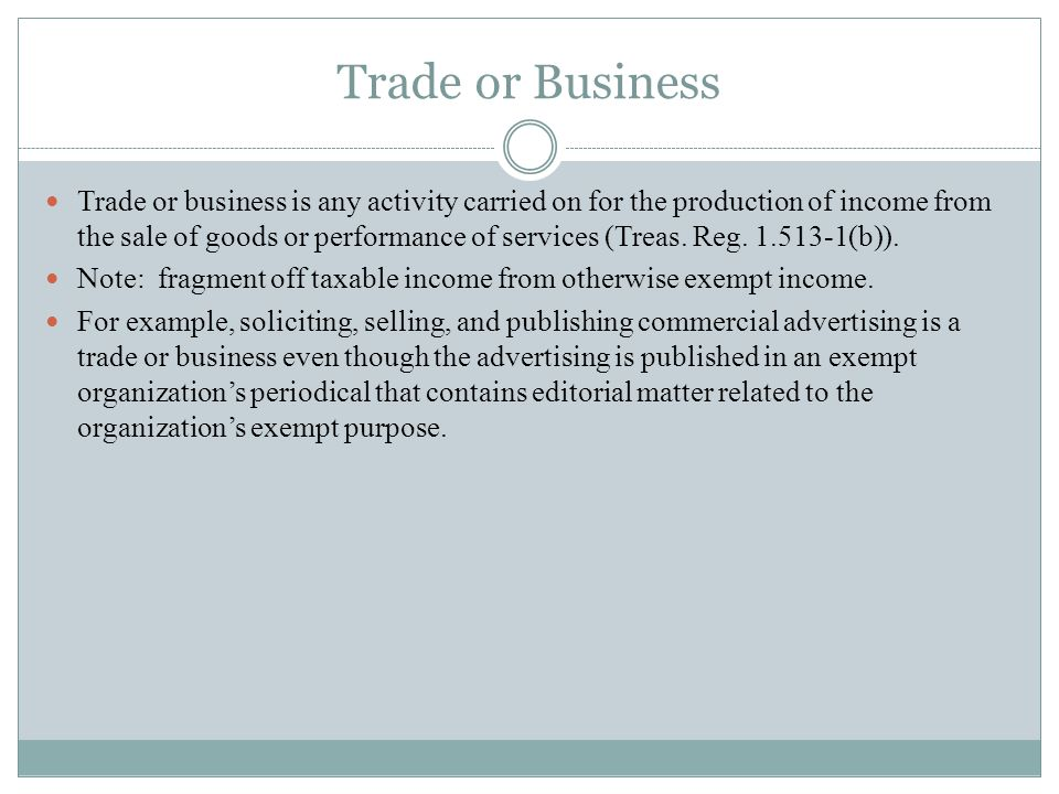 Trade or Business Trade or business is any activity carried on for the production of income from the sale of goods or performance of services (Treas.