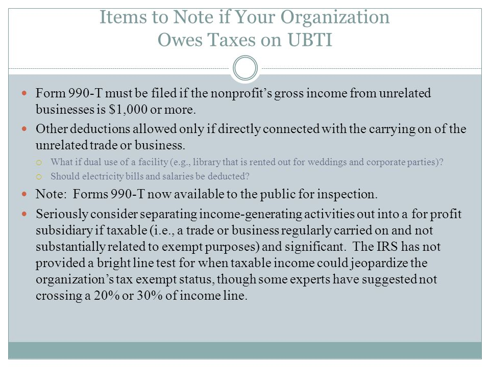 Items to Note if Your Organization Owes Taxes on UBTI Form 990-T must be filed if the nonprofits gross income from unrelated businesses is $1,000 or m