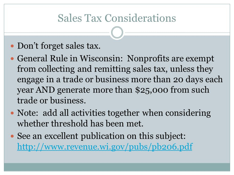 Sales Tax Considerations Dont forget sales tax. General Rule in Wisconsin: Nonprofits are exempt from collecting and remitting sales tax, unless they
