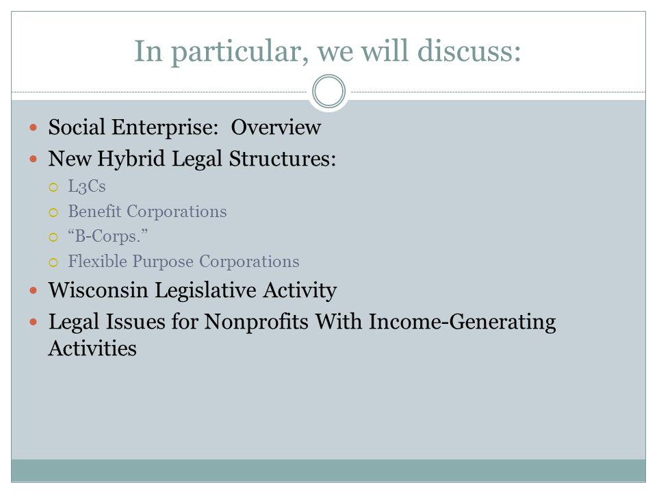 In particular, we will discuss: Social Enterprise: Overview New Hybrid Legal Structures: L3Cs Benefit Corporations B-Corps. Flexible Purpose Corporati