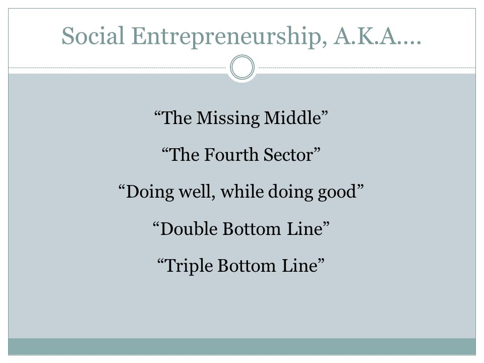 Social Entrepreneurship, A.K.A.... The Missing Middle The Fourth Sector Doing well, while doing good Double Bottom Line Triple Bottom Line