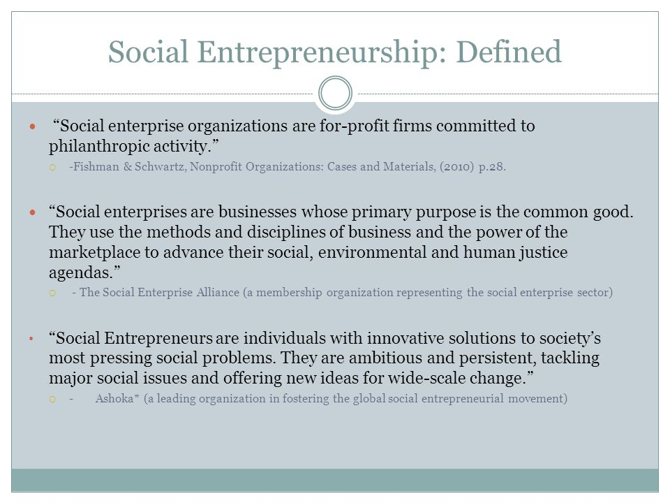 Social Entrepreneurship: Defined Social enterprise organizations are for-profit firms committed to philanthropic activity. -Fishman & Schwartz, Nonpro