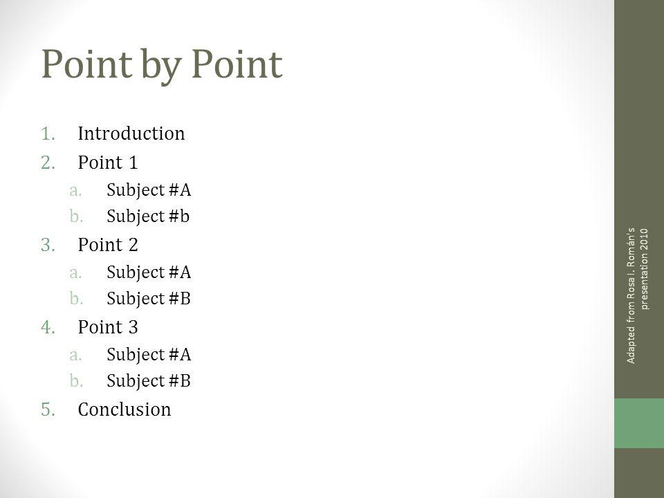 Point by Point 1.Introduction 2.Point 1 a.Subject #A b.Subject #b 3.Point 2 a.Subject #A b.Subject #B 4.Point 3 a.Subject #A b.Subject #B 5.Conclusion Adapted from Rosa I.