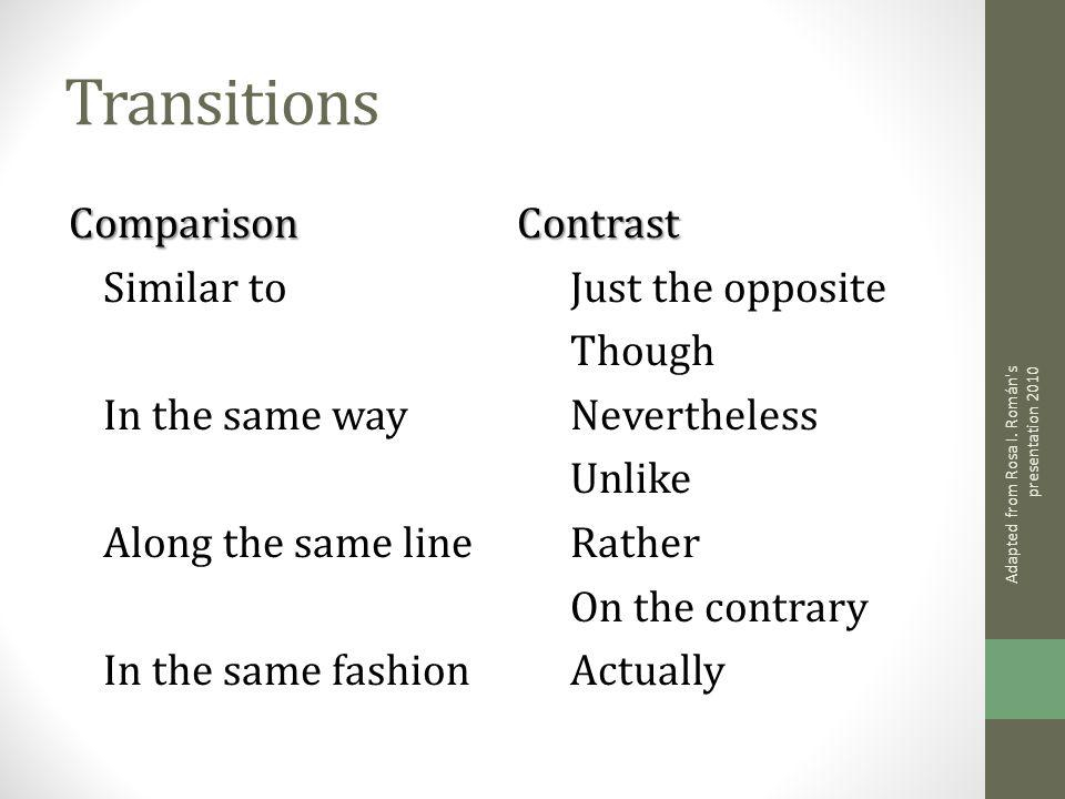 Transitions Comparison Similar to In the same way Along the same line In the same fashionContrast Just the opposite Though Nevertheless Unlike Rather
