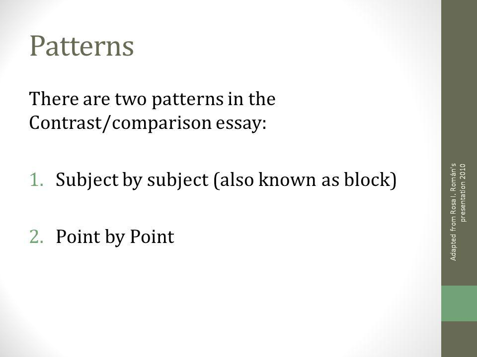 Patterns There are two patterns in the Contrast/comparison essay: 1.Subject by subject (also known as block) 2.Point by Point Adapted from Rosa I. Rom