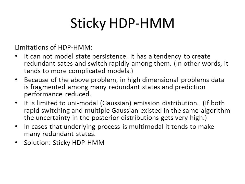 Sticky HDP-HMM Limitations of HDP-HMM: It can not model state persistence. It has a tendency to create redundant sates and switch rapidly among them.