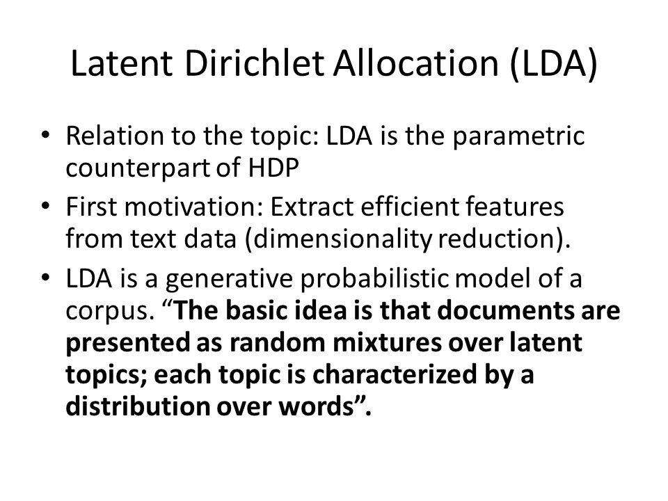 Latent Dirichlet Allocation (LDA) Relation to the topic: LDA is the parametric counterpart of HDP First motivation: Extract efficient features from te
