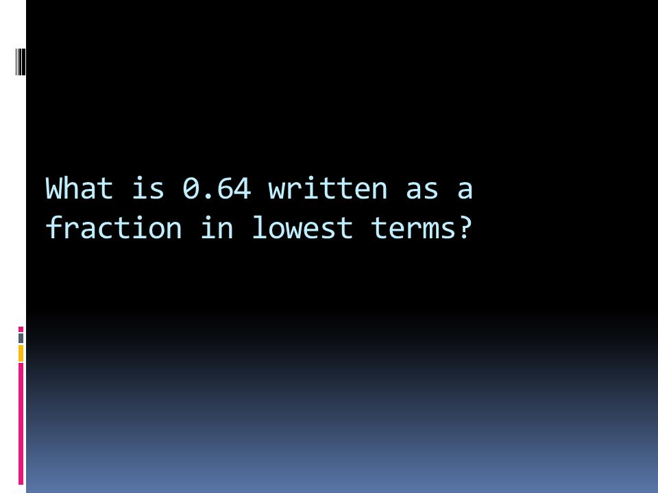 What is 0.64 written as a fraction in lowest terms?