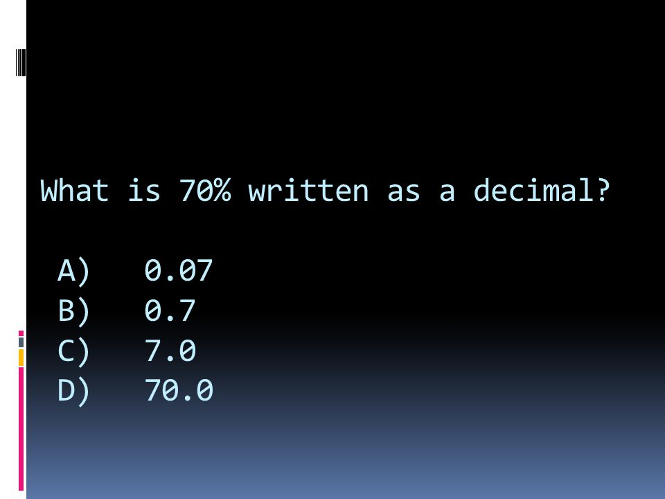 What is 70% written as a decimal? A) 0.07 B) 0.7 C) 7.0 D) 70.0