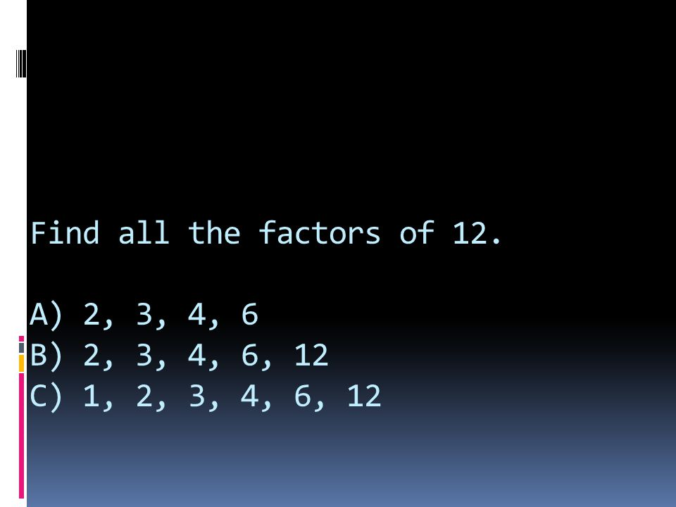 Find all the factors of 12. A) 2, 3, 4, 6 B) 2, 3, 4, 6, 12 C) 1, 2, 3, 4, 6, 12