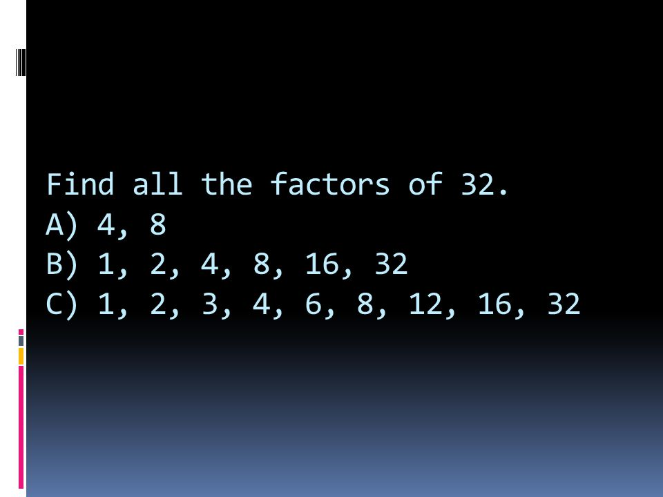 Find all the factors of 32. A) 4, 8 B) 1, 2, 4, 8, 16, 32 C) 1, 2, 3, 4, 6, 8, 12, 16, 32