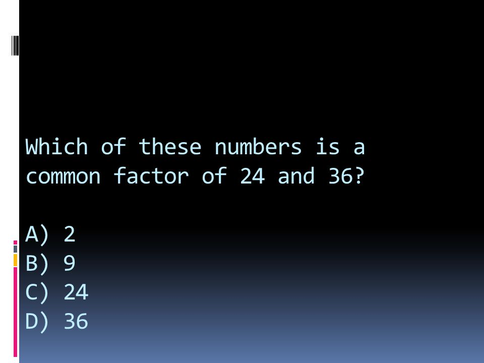 Which of these numbers is a common factor of 24 and 36? A) 2 B) 9 C) 24 D) 36