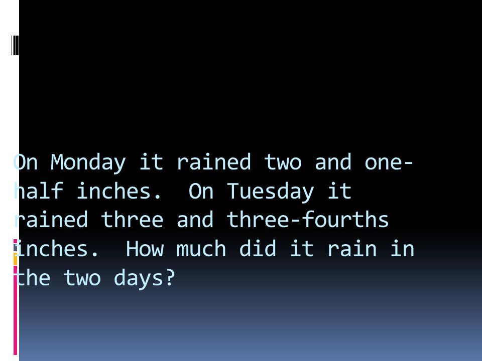 On Monday it rained two and one- half inches.On Tuesday it rained three and three-fourths inches.