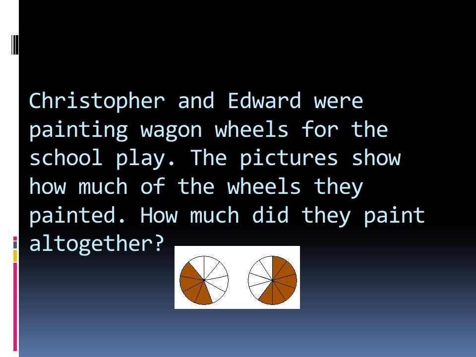 Christopher and Edward were painting wagon wheels for the school play. The pictures show how much of the wheels they painted. How much did they paint