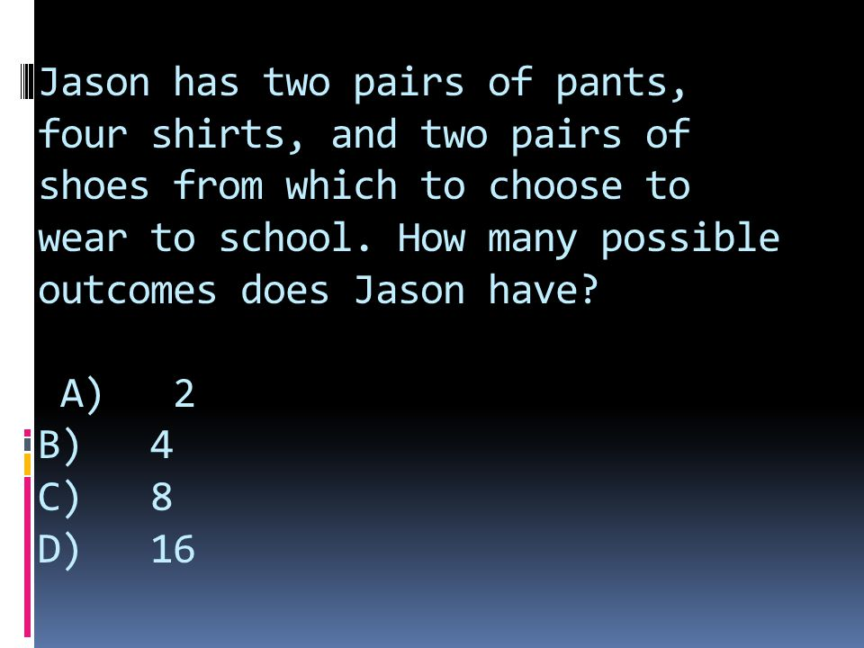 Jason has two pairs of pants, four shirts, and two pairs of shoes from which to choose to wear to school. How many possible outcomes does Jason have?