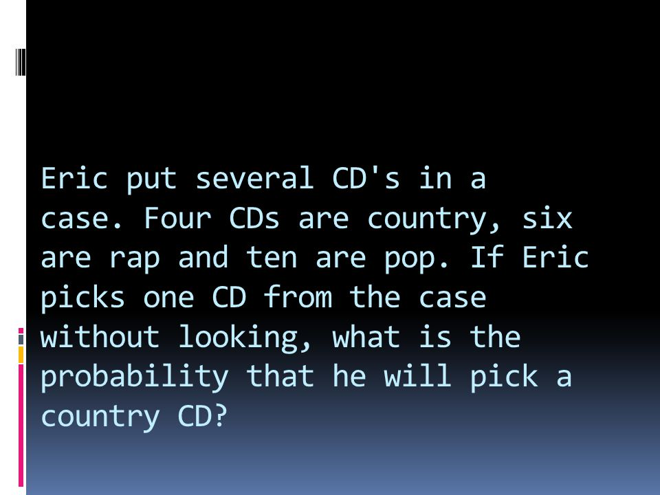 Eric put several CD's in a case. Four CDs are country, six are rap and ten are pop. If Eric picks one CD from the case without looking, what is the pr