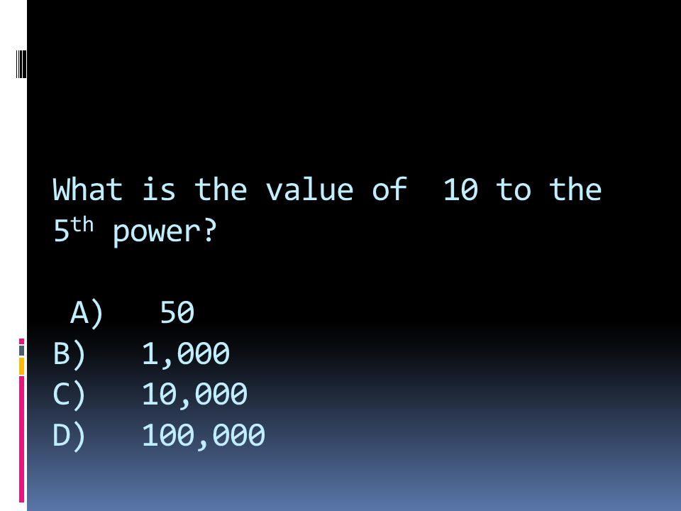 What is the value of 10 to the 5 th power? A) 50 B) 1,000 C) 10,000 D) 100,000