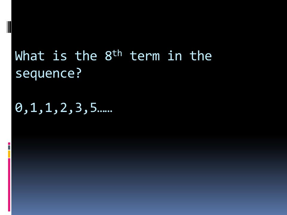 What is the 8 th term in the sequence? 0,1,1,2,3,5……