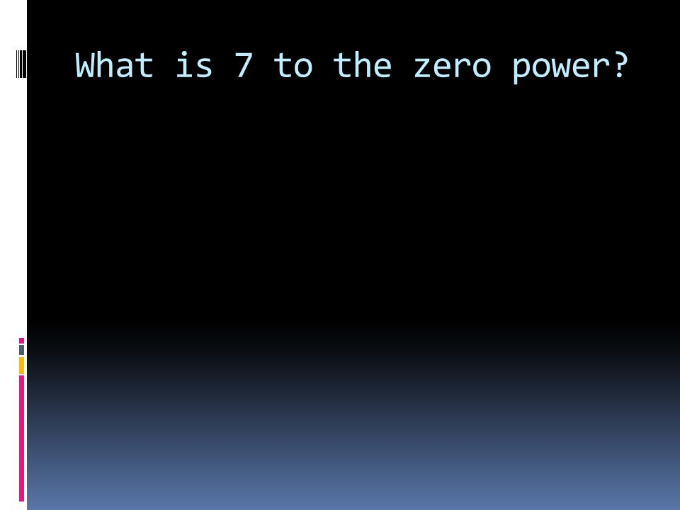 What is 7 to the zero power?