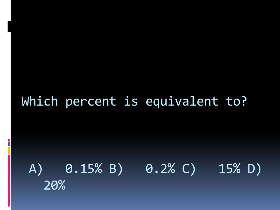 Which percent is equivalent to? A) 0.15% B) 0.2% C) 15% D) 20%