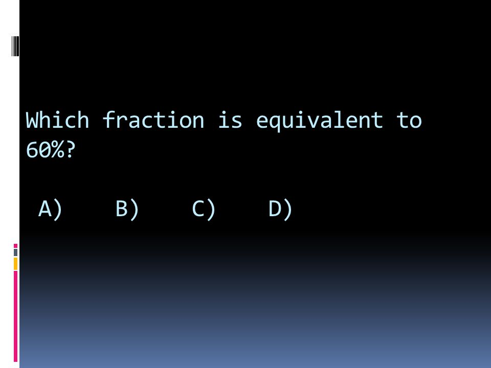Which fraction is equivalent to 60%? A) B) C) D)