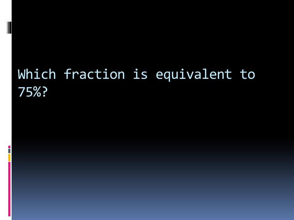 Which fraction is equivalent to 75%?