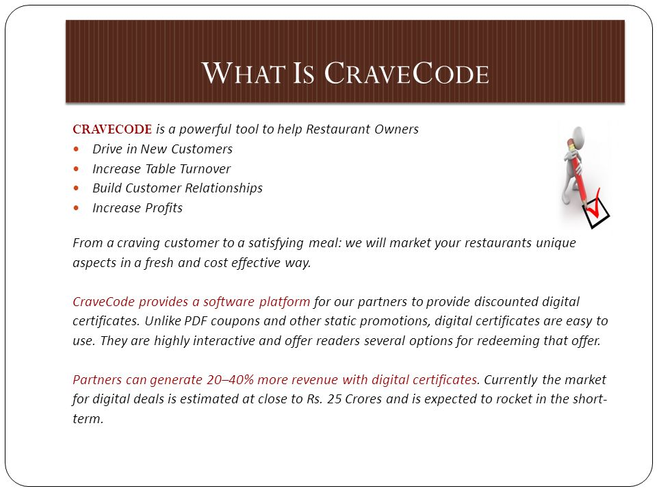 W HAT I S C RAVE C ODE CRAVECODE is a powerful tool to help Restaurant Owners Drive in New Customers Increase Table Turnover Build Customer Relationships Increase Profits From a craving customer to a satisfying meal: we will market your restaurants unique aspects in a fresh and cost effective way.