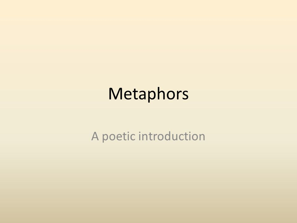 Metaphor Metaphors are comparisons that show how two different things are similar in one important way (e.g.