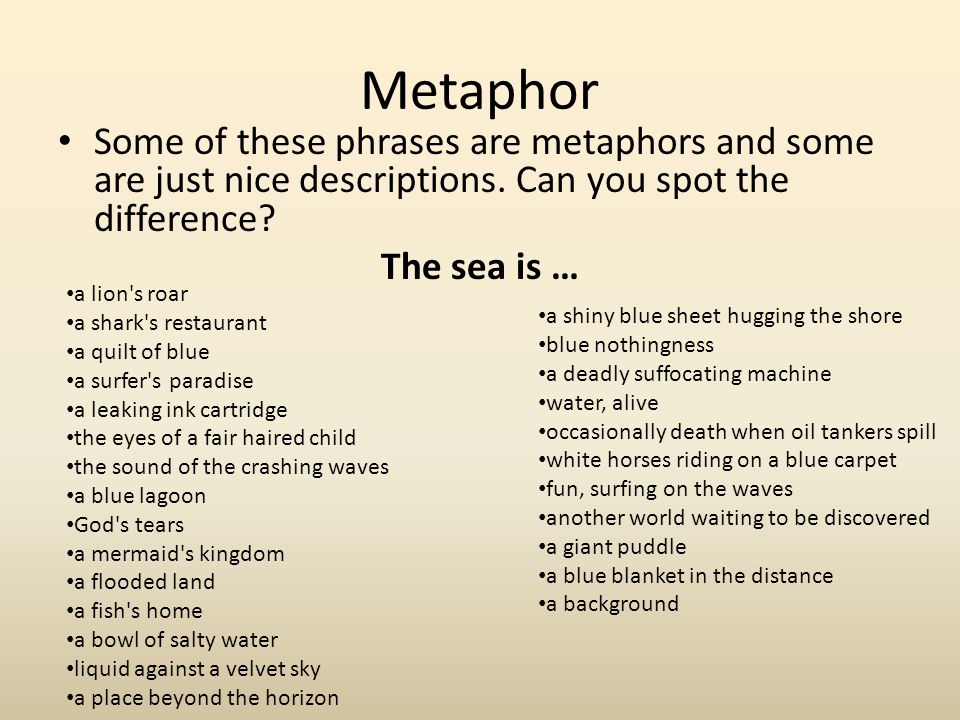 Metaphor Some of these phrases are metaphors and some are just nice descriptions. Can you spot the difference? The sea is … a shiny blue sheet hugging