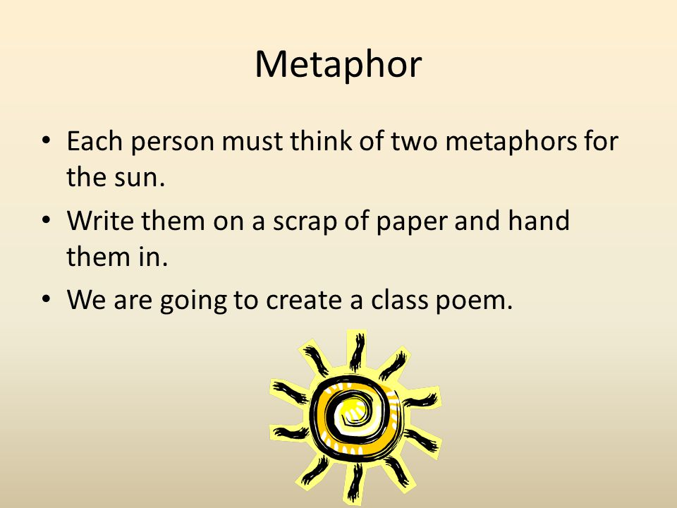 Metaphor Each person must think of two metaphors for the sun. Write them on a scrap of paper and hand them in. We are going to create a class poem.