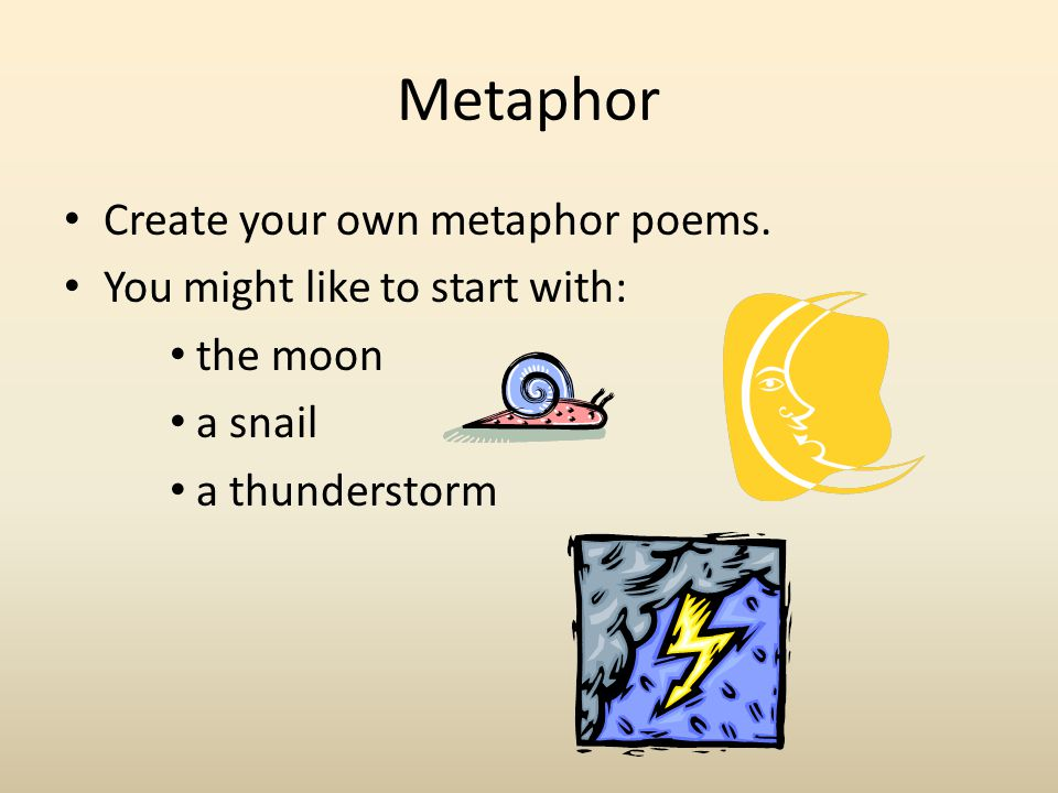 Metaphor Create your own metaphor poems. You might like to start with: the moon a snail a thunderstorm