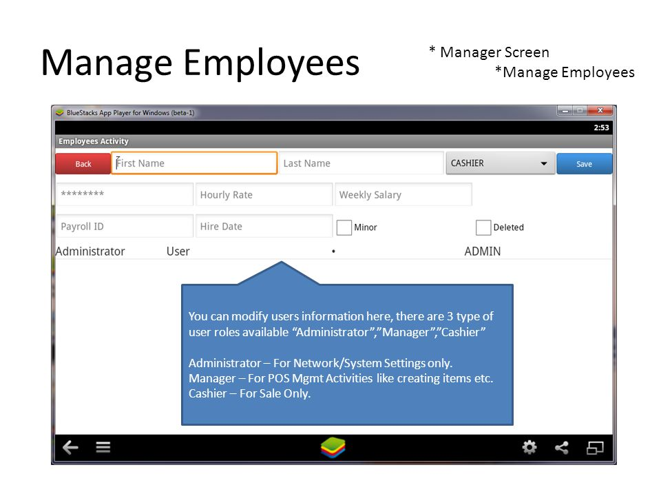 Manage Employees * Manager Screen *Manage Employees You can modify users information here, there are 3 type of user roles available Administrator,Manager,Cashier Administrator – For Network/System Settings only.