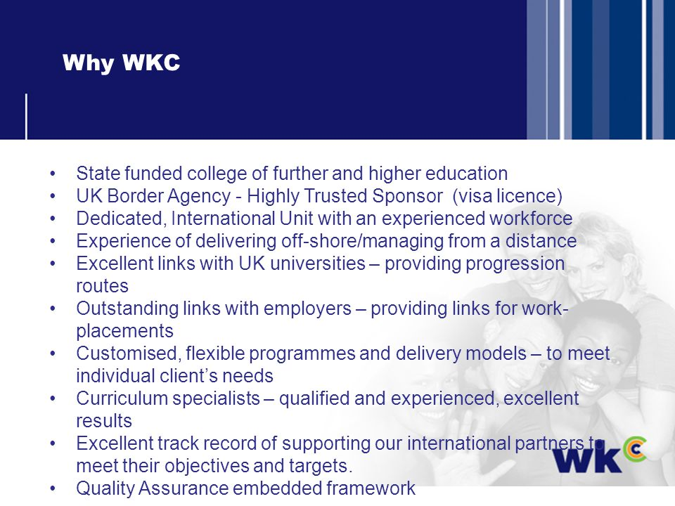 Why WKC State funded college of further and higher education UK Border Agency - Highly Trusted Sponsor (visa licence) Dedicated, International Unit with an experienced workforce Experience of delivering off-shore/managing from a distance Excellent links with UK universities – providing progression routes Outstanding links with employers – providing links for work- placements Customised, flexible programmes and delivery models – to meet individual clients needs Curriculum specialists – qualified and experienced, excellent results Excellent track record of supporting our international partners to meet their objectives and targets.